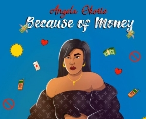 Angela Okorie – Because of Money