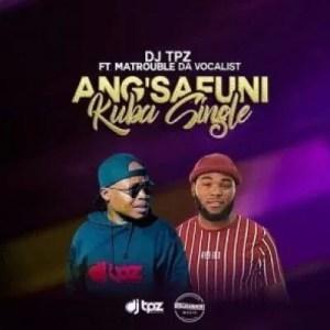 DJ Tpz – Angsafuni Kuba Single ft Matrouble Da Vocalist
