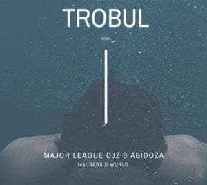 Major League Djz & Abidoza ft Sars & Wurld – Trobul (Amapiano Remix)