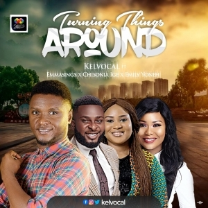 Kelvocal – Turning Things Around ft. Emmasings, Emily Yoneh and Chisonia Ige
