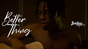 Joeboy – Better Thing (Video)