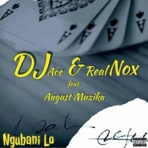 DJ Ace & Real Nox – Ngubani Lo ft. August Muzika