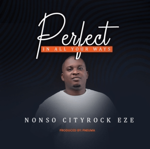 Nonso Cityrock Eze – Perfect in All Your Ways