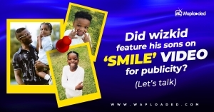 """Did Wizkid feature his sons on """"SMILE"""" video for publicity? (Let"""