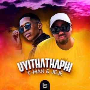 T-Man & DJ pal Jeje – Uyithathaphi