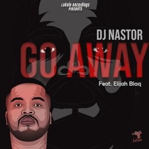 Dj Nastor – Go Away feat. Elijah Blaq