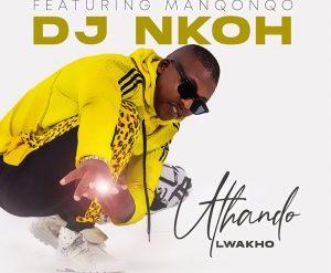 DJ Nkoh – Uthando Lwakho Ft. Manqonqo