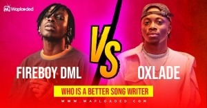 Fireboy DML VS Oxlade, Who is a better songwriter