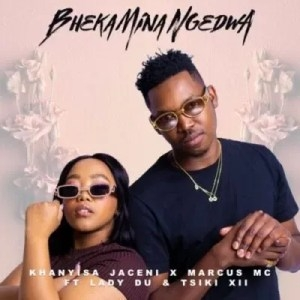 Khanyisa Jaceni, Marcus MC & Lady Du – Bheka Mina Ngedwa ft Tsiki XII