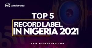 Top 5 Record Labels In Nigeria 2021
