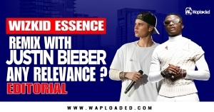 """Wizkid """"Essence Remix"""" With Justin Bieber - Any Relevance? (Editorial)"""