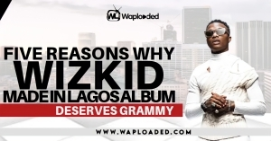Five (5) Reasons Why Wizkid Made In Lagos Album Deserves A Grammy