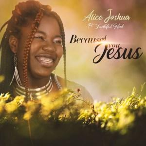 Alice Joshua – Because Of You Jesus ft Faithful Kool