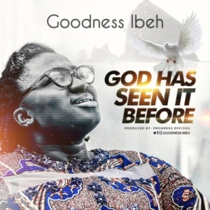 Goodness Ibeh – God Has Seen It Before