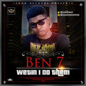 Ben 7 - Wetin I Do Them
