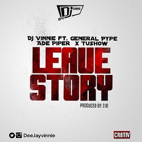 DJ Vinnie - Leave Story ft. General Pype, Ade Piper & Tushow