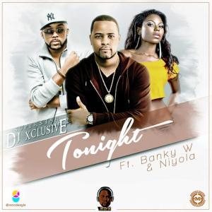 DJ Xclusive - Tonight (Ft. Banky W & Niyola)