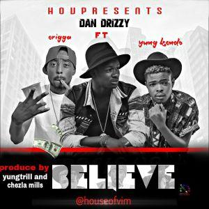Dan Drizzy - Believe Ft. Erigga & Yung Kendo