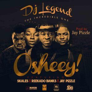 Dj Legend - Oshey Ft. Skales, Reekado Banks & Jaypizzle