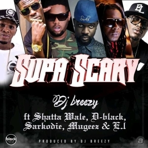 Dj breezy - Supa Scary ft. Shatta Wale, D-Black, Sarkodie, Mugeez & E.L