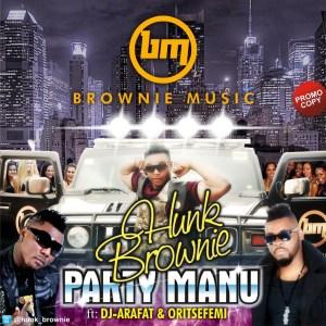 Hunk Brownie - Party Manu (Remix) ft. Oritse Femi & DJ Arafat