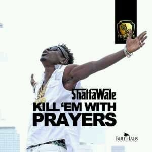 "Shatta Wale - Kill ""Em With Prayers"