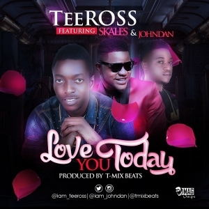 TeeRoss - Love You Today Ft. Skales & Johndan (Prod. By T-mix Beats)