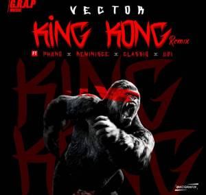 Vector - King Kong (Remix) Ft. Phyno, Reminisce, Classiq, Uzi