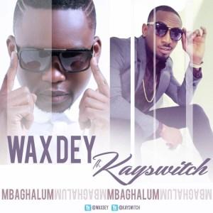 Wax Dey - Mbaghalum Ft. Kayswitch