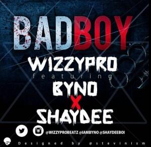 WizzyPro - Bad Boy ft. Byno & Shaydee