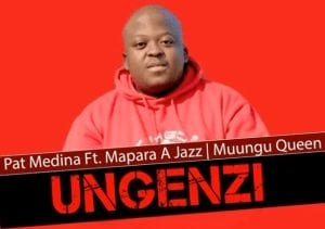 Pat Medina – Ungenzi Ft Mapara a Jazz & Muungu Queen (Original)