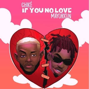 Chike – If You No Love (Remix) Ft. Mayorkun
