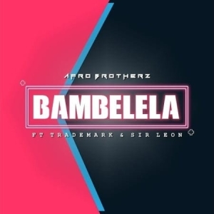 Afro Brotherz – Bambelela Ft. Trademark & Sir Leon