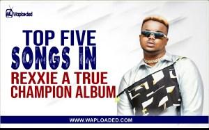 "Top 5 Songs In Rexxie ""A True Champion"" Album"