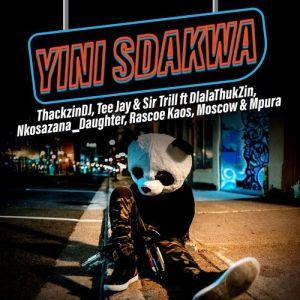 ThackzinDJ, Sir Trill & Tee Jay – Yini Sdakwa ft Nkosazana_Daughter, Dlala Thukzin, Rascoe Kaos, Mpura & Moscow
