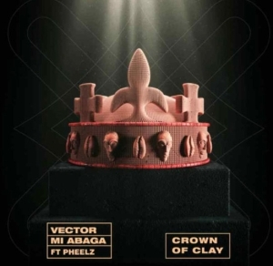 Vector Ft. MI Abaga & Pheelz – Crown Of Clay