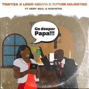 Tswyza, Lowd Mouth & Future Majesties – Go Deeper Papa ft. Kiddy Soul & Dj Mashstarr