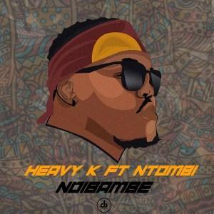 HEAVY K – Ndibambe ft Ntombi Music