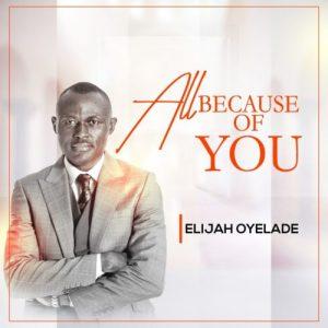 Elijah Oyelade – All Because Of You
