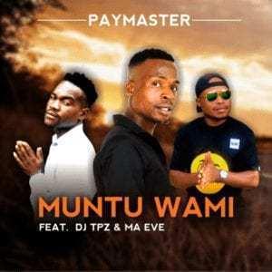 Paymaster – Muntu Wami Ft. Dj Tpz & Ma Eve