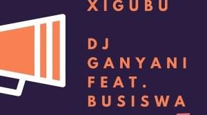DJ Ganyani ft Busiswa – Xigubu