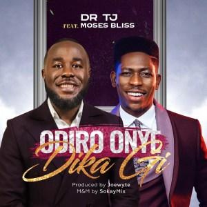 Dr. TJ – Odiro Onye Di Ka Gi ft. Moses Bliss
