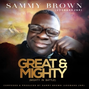 Sammy Brown Udobang Jnr – Great & Mighty (Mighty In Battle)