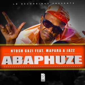 Ntosh Gazi – ABAPHUZE Ft. Mapara A Jazz