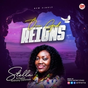 Stella – Our God Reigns ft. Pst Anthony