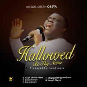 Pastor Joseph Obeya – Hallowed Be Thy Name
