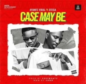 Ayanfe Viral Ft. Otega – Case May Be