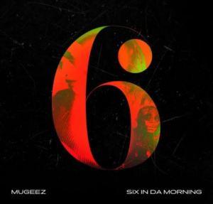 Mugeez – Six In Da Morning