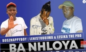 Boszhappyboy – Ba Nhloya Ft. Lenistobujwa & Lesika The Pro