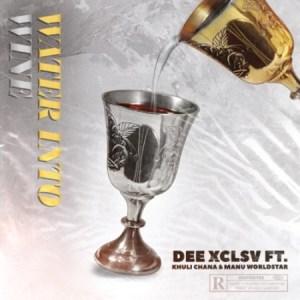 Dee Xclsv – Water Into Wine ft. Khuli Chana & Manu WorldStar